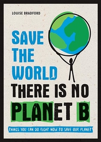 Save the World: There Is No Planet B: Things You Can Do Right Now to Save Our Planet