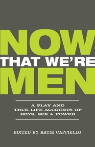 Now That We're Men: A Play and True Life Accounts of Boys, Sex & Power