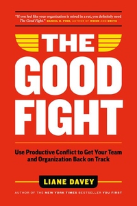 Good Fight : Use Productive Conflict to Get Your Team and Organization Back on Track