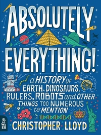Absolutely Everything!: A History of Earth, Dinosaurs, Rulers, Robots and Other Things Too Numerous to Mention