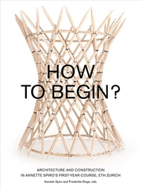 How to Begin? : Architecture and Construction in Annette Spiro's First-Year Course, Eth Zurich