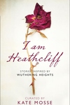 I Am Heathcliff: Stories Inspired by Wuthering Heights