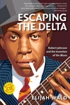 Escaping the Delta:Robert Johnson and the Invention of the Blues