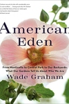 American Eden:From Monticello to Central Park to Our Backyards: What Our Gardens Tell Us about Who We Are