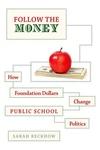 Follow the Money : How Foundation Dollars Change Public School Politics