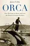 Orca : How We Came to Know and Love the Ocean's Greatest Predator