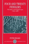 Four and Twenty Fiddlers : The Violin at the English Court, 1540-1690