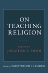 On Teaching Religion:Essays by Jonathan Z. Smith