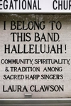 I Belong to This Band, Hallelujah!:Community, Spirituality, and Tradition among Sacred Harp Singers