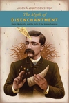 Myth of Disenchantment : Magic, Modernity, and the Birth of the Human Sciences