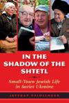 In the Shadow of the Shtetl:Small-Town Jewish Life in Soviet Ukraine