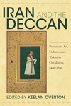 Iran and the Deccan: Persianate Art, Culture, and Talent in Circulation, 1400-1700
