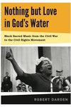 Nothing but Love in God's Water : Black Sacred Music from the Civil War to the Civil Rights Movement
