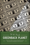 Greenback Planet:How the Dollar Conquered the World and Threatened Civilization as We Know It