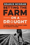 Betting the Farm on a Drought : Stories from the Front Lines of Climate Change