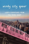 Windy City Queer:LGBTQ Dispatches from the Third Coast