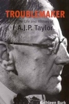Troublemaker:The Life and History of A. J. P. Taylor