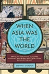 When Asia Was the World:Traveling Merchants, Scholars, Warriors, and Monks Who Created the Riches of the East