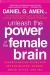 Unleash the Power of the Female Brain:Supercharging Yours for Better Health, Energy, Mood, Focus, and Sex