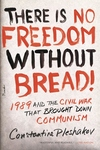 There Is No Freedom Without Bread!:1989 and the Civil War That Brought down Communism