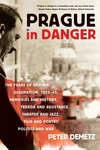 Prague in Danger:The Years of German Occupation, 1939-45: Memories and History, Terror and Resistance, Theater and Jazz, Film and Poetry, Politics and War