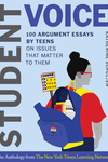 Student Voice: 100 Argument Essays by Teens on Issues That Matter to Them