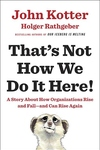 That's Not How We Do It Here: A Story about How Organizations Rise and Fall--and Can Rise Again