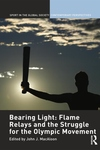 Bearing Light : Flame Relays and the Struggle for the Olympic Movement