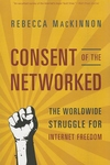 Consent of the Networked:The Worldwide Struggle for Internet Freedom
