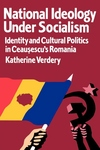 National Ideology under Socialism:Identity and Cultural Politics in Ceausescu's Romania