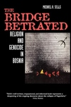 The Bridge Betrayed:Religion and Genocide in Bosnia