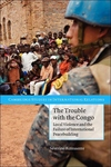 The Trouble with the Congo:Local Violence and the Failure of International Peacebuilding