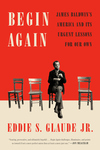 Begin Again: James Baldwin's America and Its Urgent Lessons for Our Own