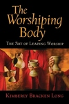 The Worshiping Body:The Art of Leading Worship