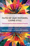 Faith of Our Mothers, Living Still : Princeton Seminary Women Redefining Ministry