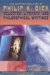 The Shifting Realities of Philip K. Dick:Selected Literary and Philosophical Writings