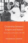 Citizenship Between Empire and Nation:Remaking France and French Africa, 1945-1960