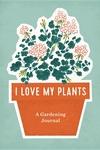 I Love My Plants: A Gardening Journal