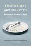 Fried Walleye and Cherry Pie:Midwestern Writers on Food