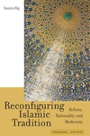 Reconfiguring Islamic Tradition:Reform, Rationality, and Modernity