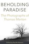 Beholding Paradise: The Photographs of Thomas Merton