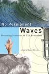 No Permanent Waves:Recasting Histories of U. S. Feminism