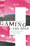 Gaming at the Edge : Sexuality and Gender at the Margins of Gamer Culture