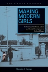 Making Modern Girls : A History of Girlhood, Labor, and Social Development in Colonial Lagos
