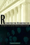 Reconstructing Reconstruction: The Supreme Court and the Production of Historical Truth