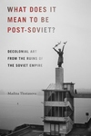 What Does It Mean to Be Post-soviet? : Decolonial Art from the Ruins of the Soviet Empire