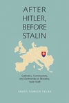 After Hitler, Before Stalin:Catholics, Communists, and Democrats in Slovakia, 1945-1948