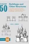 Draw 50 Buildings and Other Structures:The Step-by-Step Way to Draw Castles and Cathedrals, Skyscrapers and Bridges, and So Much More...