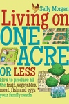 Living on One Acre or Less : How to Produce All the Fruit, Veg, Meat, Fish and Eggs Your Family Needs