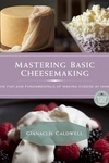 Mastering Basic Cheesemaking : The Fun and Fundamentals of Making Cheese at Home